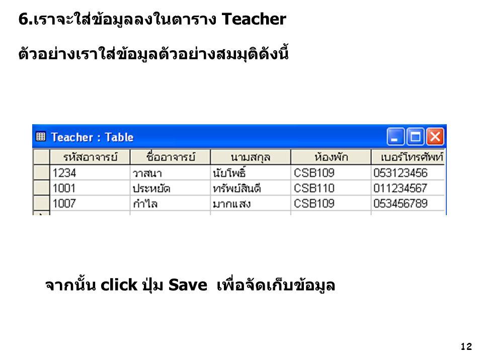 12 6.เราจะใส่ข้อมูลลงในตาราง Teacher ตัวอย่างเราใส่ข้อมูลตัวอย่างสมมุติดังนี้ จากนั้น click ปุ่ม Save เพื่อจัดเก็บข้อมูล