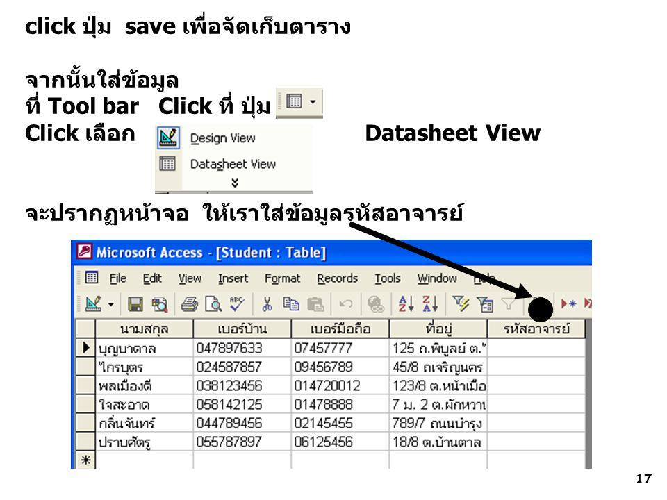 17 click ปุ่ม save เพื่อจัดเก็บตาราง จากนั้นใส่ข้อมูล ที่ Tool bar Click ที่ ปุ่ม Click เลือก Datasheet View จะปรากฏหน้าจอ ให้เราใส่ข้อมูลรหัสอาจารย์