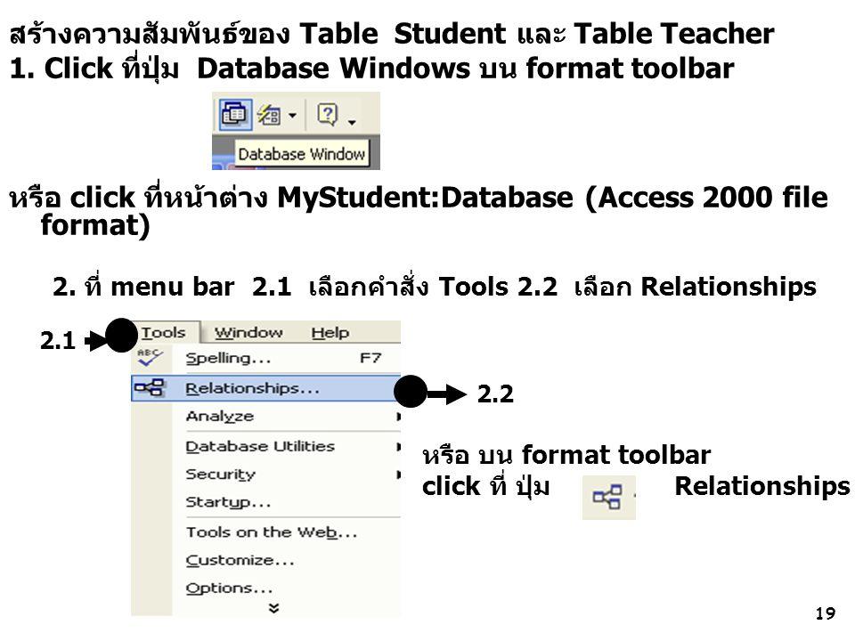 19 2.1 สร้างความสัมพันธ์ของ Table Student และ Table Teacher 1. Click ที่ปุ่ม Database Windows บน format toolbar หรือ click ที่หน้าต่าง MyStudent:Datab
