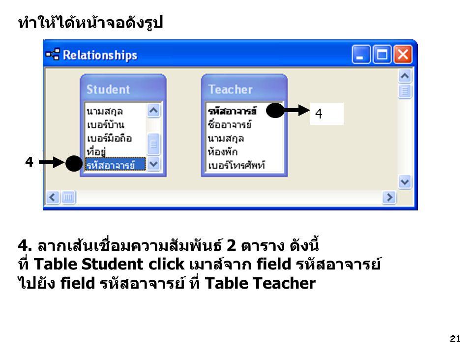 21 ทำให้ได้หน้าจอดังรูป 4 4 4. ลากเส้นเชื่อมความสัมพันธ์ 2 ตาราง ดังนี้ ที่ Table Student click เมาส์จาก field รหัสอาจารย์ ไปยัง field รหัสอาจารย์ ที่