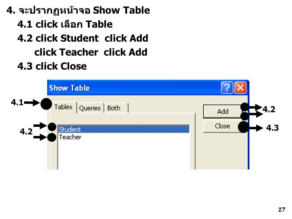 27 4.2 4. จะปรากฏหน้าจอ Show Table 4.1 click เลือก Table 4.2 click Student click Add click Teacher click Add 4.3 click Close 4.1 4.2 4.3