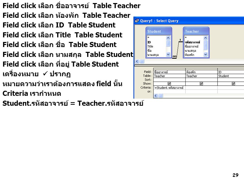 29 Field click เลือก ชื่ออาจารย์ Table Teacher Field click เลือก ห้องพัก Table Teacher Field click เลือก ID Table Student Field click เลือก Title Table Student Field click เลือก ชื่อ Table Student Field click เลือก นามสกุล Table Student Field click เลือก ที่อยู่ Table Student เครื่องหมาย ปรากฏ หมายความว่าเราต้องการแสดง field นั้น Criteria เรากำหนด Student.รหัสอาจารย์ = Teacher.รหัสอาจารย์