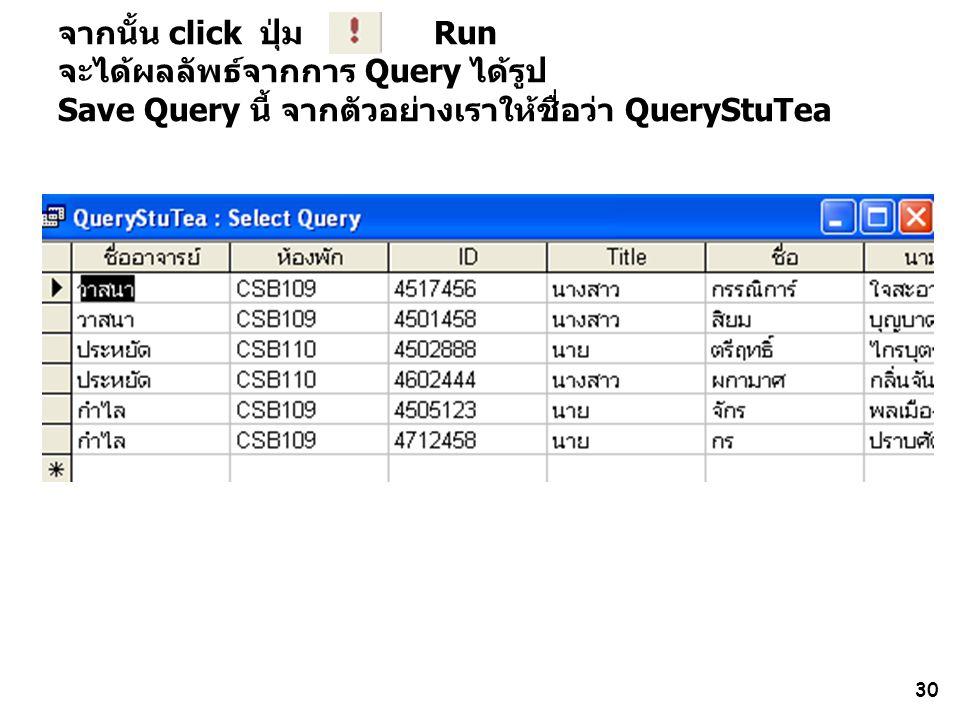 30 จากนั้น click ปุ่ม Run จะได้ผลลัพธ์จากการ Query ได้รูป Save Query นี้ จากตัวอย่างเราให้ชื่อว่า QueryStuTea