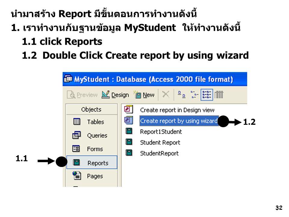 32 นำมาสร้าง Report มีขั้นตอนการทำงานดังนี้ 1. เราทำงานกับฐานข้อมูล MyStudent ให้ทำงานดังนี้ 1.1 click Reports 1.2 Double Click Create report by using