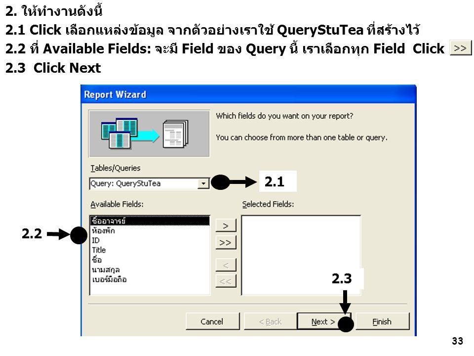 33 2.2 2. ให้ทำงานดังนี้ 2.1 Click เลือกแหล่งข้อมูล จากตัวอย่างเราใช้ QueryStuTea ที่สร้างไว้ 2.2 ที่ Available Fields: จะมี Field ของ Query นี้ เราเล
