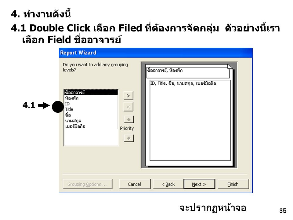 35 4. ทำงานดังนี้ 4.1 Double Click เลือก Filed ที่ต้องการจัดกลุ่ม ตัวอย่างนี้เรา เลือก Field ชื่ออาจารย์ 4.1 จะปรากฏหน้าจอ