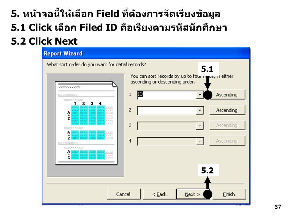 37 5. หน้าจอนี้ให้เลือก Field ที่ต้องการจัดเรียงข้อมูล 5.1 Click เลือก Filed ID คือเรียงตามรหัสนักศึกษา 5.2 Click Next 5.1 5.2