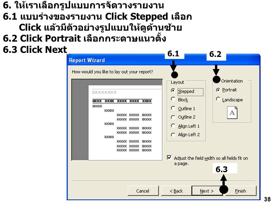 38 6. ให้เราเลือกรูปแบบการจัดวางรายงาน 6.1 แบบร่างของรายงาน Click Stepped เลือก Click แล้วมีตัวอย่างรูปแบบให้ดูด้านซ้าย 6.2 Click Portrait เลือกกระดาษ