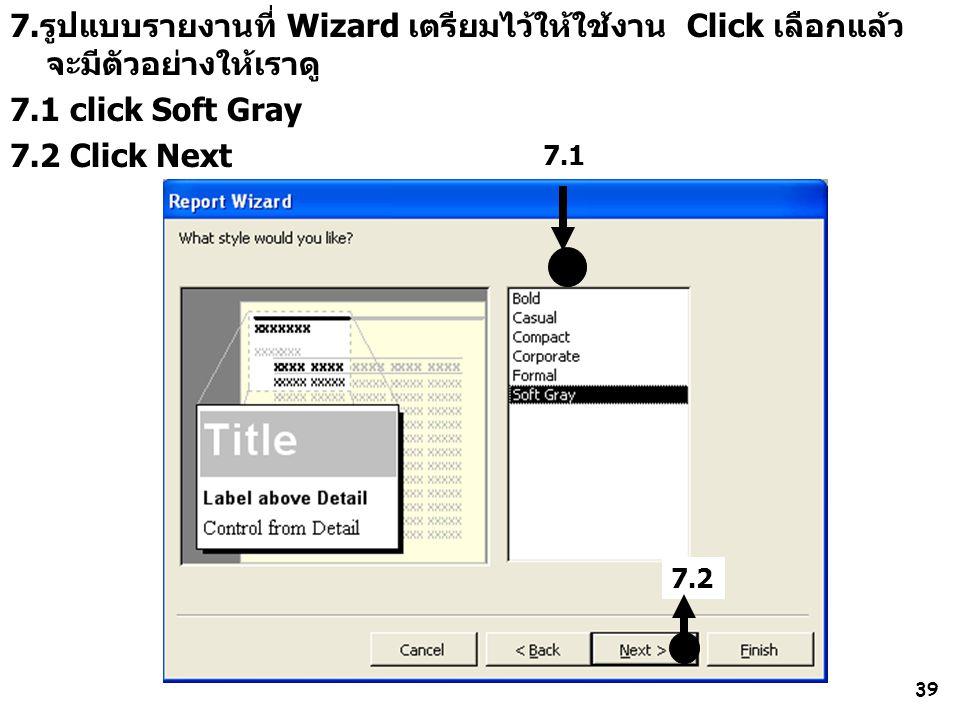 39 7.รูปแบบรายงานที่ Wizard เตรียมไว้ให้ใช้งาน Click เลือกแล้ว จะมีตัวอย่างให้เราดู 7.1 click Soft Gray 7.2 Click Next 7.1 7.2