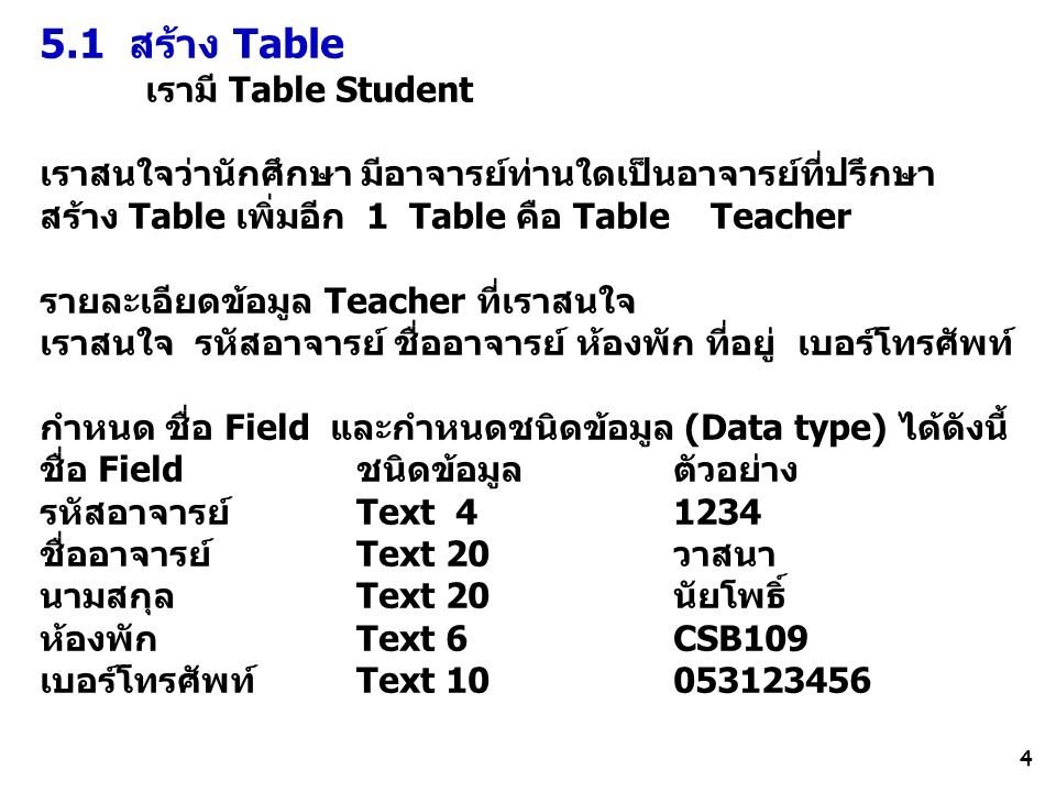 4 5.1 สร้าง Table เรามี Table Student เราสนใจว่านักศึกษา มีอาจารย์ท่านใดเป็นอาจารย์ที่ปรึกษา สร้าง Table เพิ่มอีก 1 Table คือ Table Teacher รายละเอียดข้อมูล Teacher ที่เราสนใจ เราสนใจ รหัสอาจารย์ ชื่ออาจารย์ ห้องพัก ที่อยู่ เบอร์โทรศัพท์ กำหนด ชื่อ Field และกำหนดชนิดข้อมูล (Data type) ได้ดังนี้ ชื่อ Field ชนิดข้อมูล ตัวอย่าง รหัสอาจารย์ Text 4 1234 ชื่ออาจารย์ Text 20วาสนา นามสกุลText 20นัยโพธิ์ ห้องพัก Text 6CSB109 เบอร์โทรศัพท์Text 10053123456