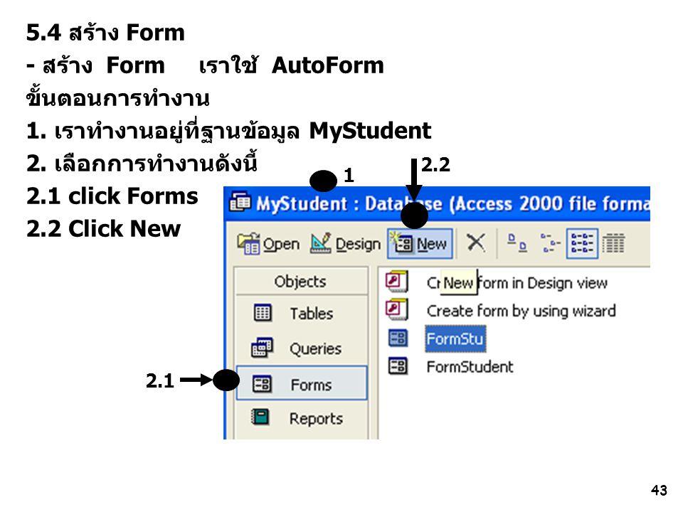 43 2.1 1 5.4 สร้าง Form - สร้าง Form เราใช้ AutoForm ขั้นตอนการทำงาน 1. เราทำงานอยู่ที่ฐานข้อมูล MyStudent 2. เลือกการทำงานดังนี้ 2.1 click Forms 2.2