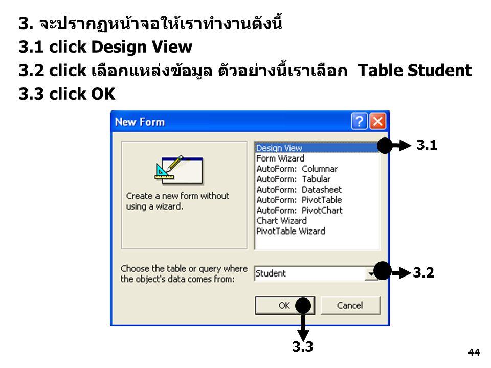 44 3.1 3. จะปรากฏหน้าจอให้เราทำงานดังนี้ 3.1 click Design View 3.2 click เลือกแหล่งข้อมูล ตัวอย่างนี้เราเลือก Table Student 3.3 click OK 3.2 3.3