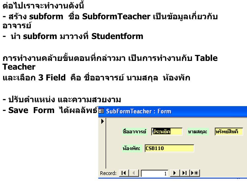 49 ต่อไปเราจะทำงานดังนี้ - สร้าง subform ชื่อ SubformTeacher เป็นข้อมูลเกี่ยวกับ อาจารย์ - นำ subform มาวางที่ Studentform การทำงานคล้ายขั้นตอนที่กล่าวมา เป็นการทำงานกับ Table Teacher และเลือก 3 Field คือ ชื่ออาจารย์ นามสกุล ห้องพัก - ปรับตำแหน่ง และความสวยงาม - Save Form ได้ผลลัพธ์