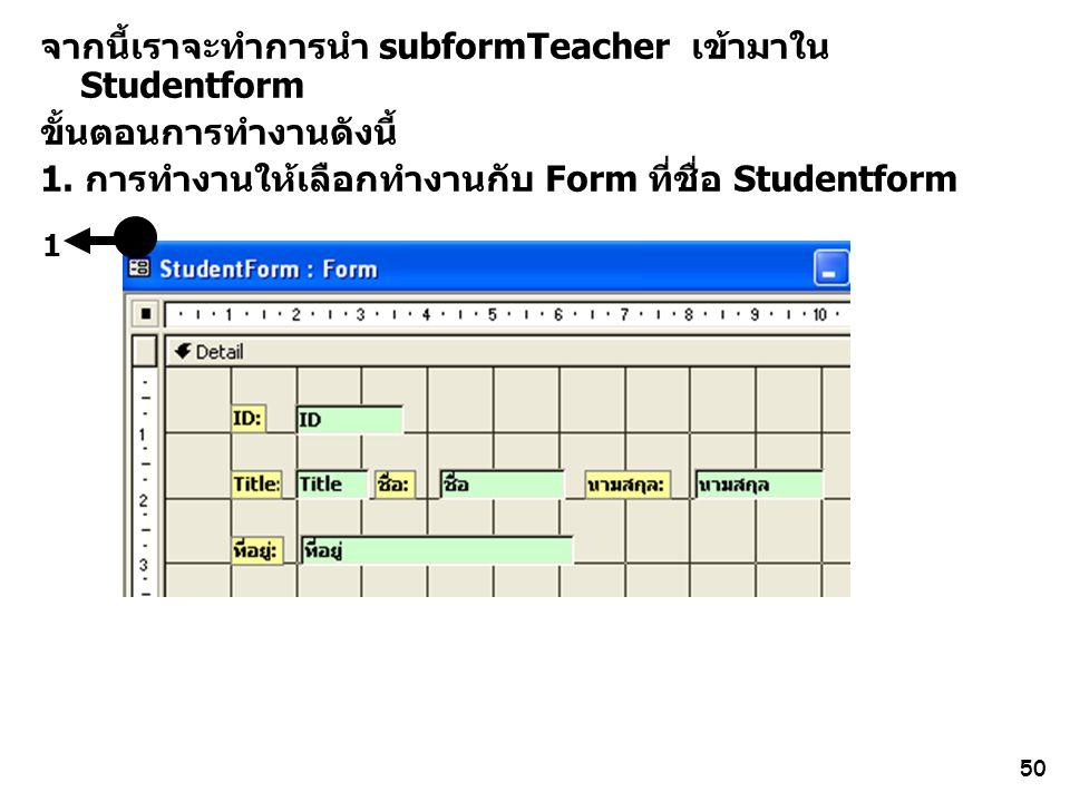 50 1 จากนี้เราจะทำการนำ subformTeacher เข้ามาใน Studentform ขั้นตอนการทำงานดังนี้ 1. การทำงานให้เลือกทำงานกับ Form ที่ชื่อ Studentform
