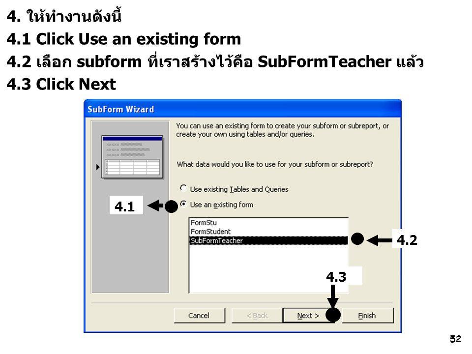 52 4. ให้ทำงานดังนี้ 4.1 Click Use an existing form 4.2 เลือก subform ที่เราสร้างไว้คือ SubFormTeacher แล้ว 4.3 Click Next 4.1 4.3 4.2
