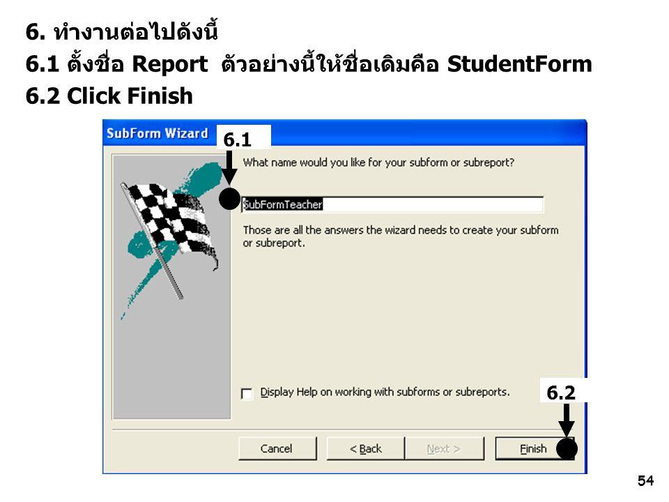 54 6. ทำงานต่อไปดังนี้ 6.1 ตั้งชื่อ Report ตัวอย่างนี้ให้ชื่อเดิมคือ StudentForm 6.2 Click Finish 6.2 6.1