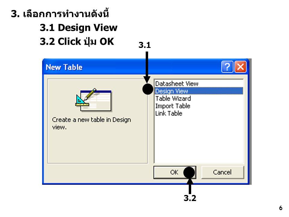 6 3. เลือกการทำงานดังนี้ 3.1 Design View 3.2 Click ปุ่ม OK 3.1 3.2