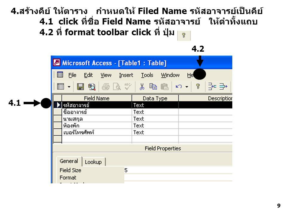 9 4.สร้างคีย์ ให้ตาราง กำหนดให้ Filed Name รหัสอาจารย์เป็นคีย์ 4.1 click ที่ชื่อ Field Name รหัสอาจารย์ ให้ดำทั้งแถบ 4.2 ที่ format toolbar click ที่ ปุ่ม 4.1 4.2