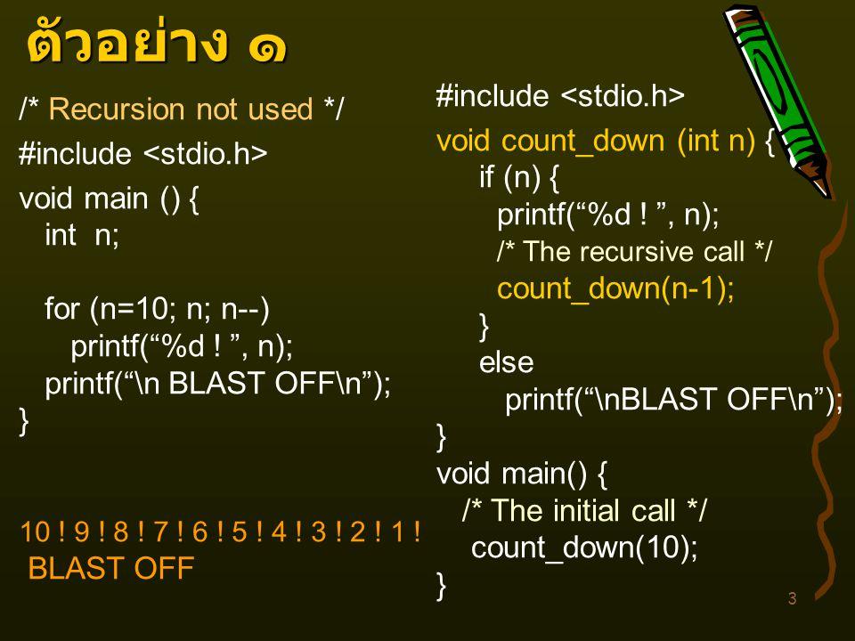 """3 ตัวอย่าง ๑ /* Recursion not used */ #include <stdio.h> void main () { int n; for (n=10; n; n--) printf(""""%d ! """", n); printf(""""\n BLAST OFF\n""""); } 10 !"""
