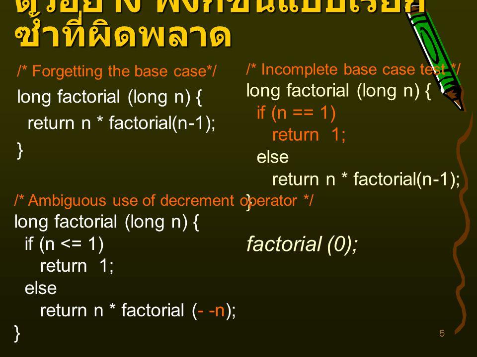 5 ตัวอย่าง ฟังก์ชันแบบเรียก ซ้ำที่ผิดพลาด /* Forgetting the base case*/ long factorial (long n) { return n * factorial(n-1); } /* Incomplete base case