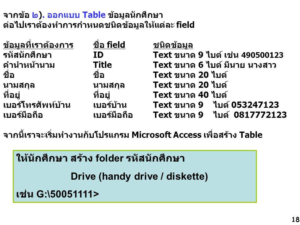 18 จากข้อ ๒). ออกแบบ Table ข้อมูลนักศึกษา ต่อไปเราต้องทำการกำหนดชนิดข้อมูลให้แต่ละ field ข้อมูลที่เราต้องการชื่อ fieldชนิดข้อมูล รหัสนักศึกษา IDText ข