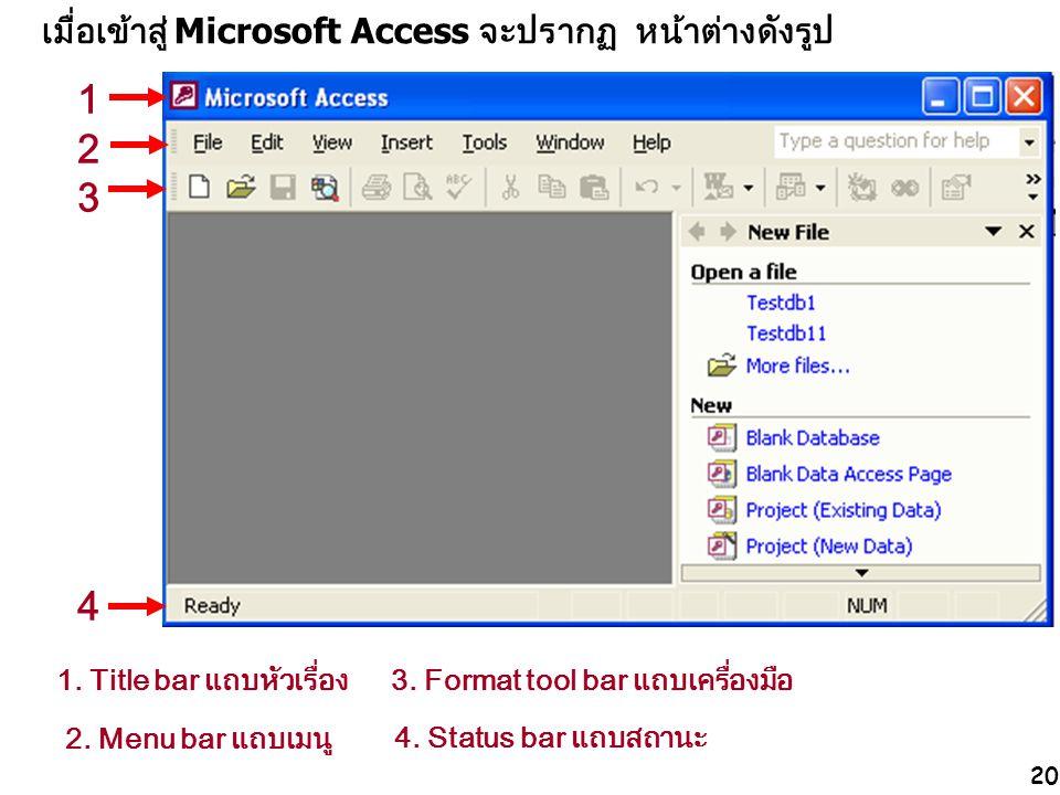 20 เมื่อเข้าสู่ Microsoft Access จะปรากฏ หน้าต่างดังรูป 1. Title bar แถบหัวเรื่อง 2. Menu bar แถบเมนู 3. Format tool bar แถบเครื่องมือ 4. Status bar แ