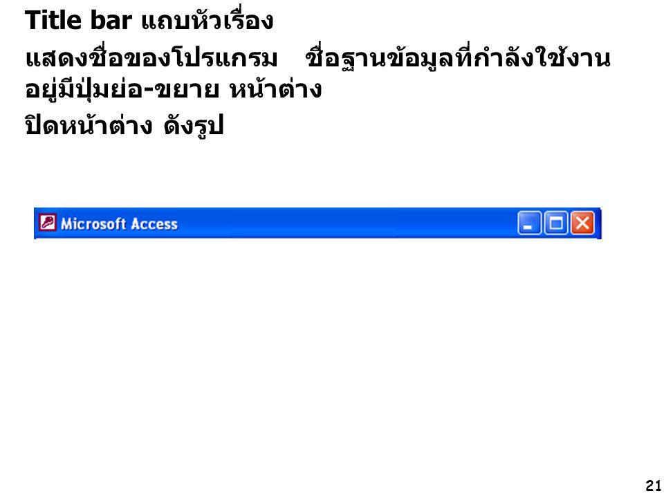 21 Title bar แถบหัวเรื่อง แสดงชื่อของโปรแกรม ชื่อฐานข้อมูลที่กำลังใช้งาน อยู่มีปุ่มย่อ-ขยาย หน้าต่าง ปิดหน้าต่าง ดังรูป