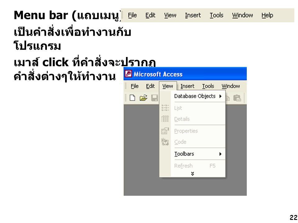 22 Menu bar (แถบเมนู) เป็นคำสั่งเพื่อทำงานกับ โปรแกรม เมาส์ click ที่คำสั่งจะปรากฏ คำสั่งต่างๆให้ทำงาน ดังรูป