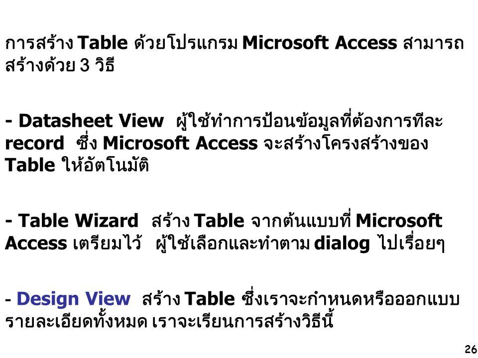 26 การสร้าง Table ด้วยโปรแกรม Microsoft Access สามารถ สร้างด้วย 3 วิธี - Datasheet View ผู้ใช้ทำการป้อนข้อมูลที่ต้องการทีละ record ซึ่ง Microsoft Acce