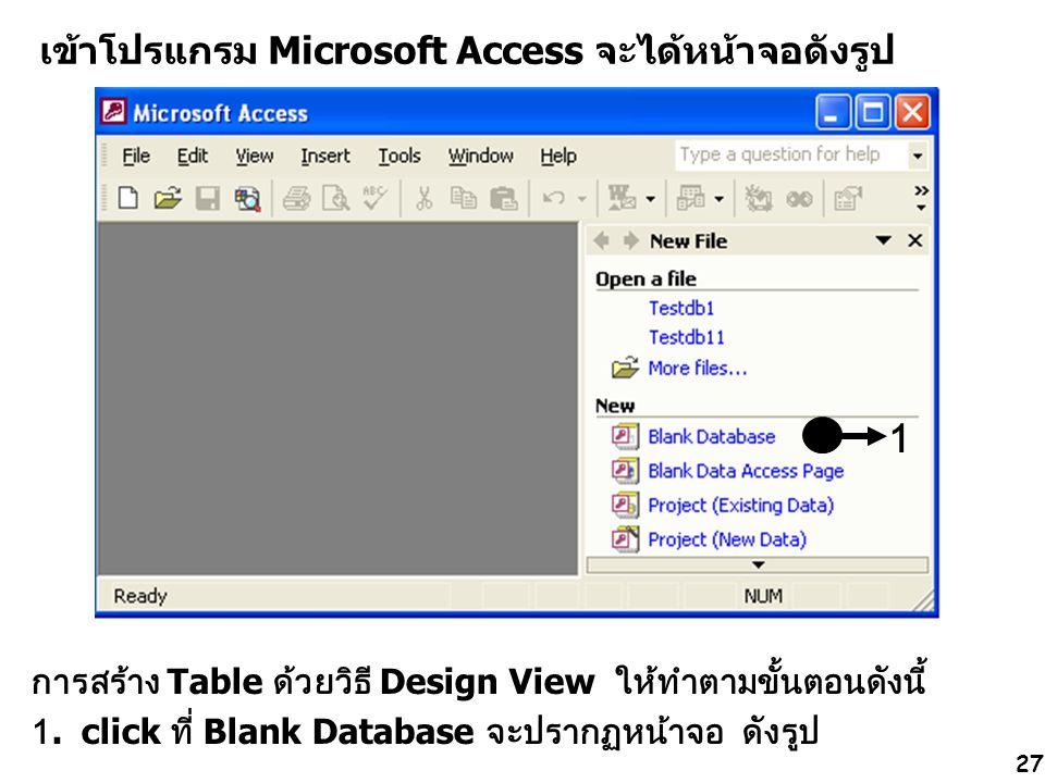 27 เข้าโปรแกรม Microsoft Access จะได้หน้าจอดังรูป การสร้าง Table ด้วยวิธี Design View ให้ทำตามขั้นตอนดังนี้ 1. click ที่ Blank Database จะปรากฏหน้าจอ