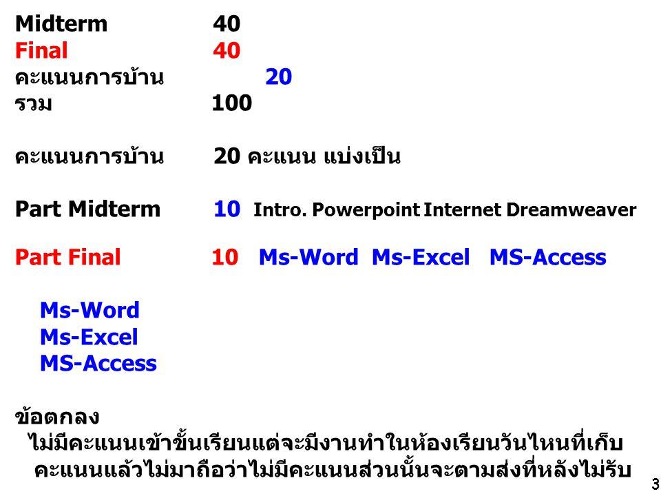 3 Midterm 40 Final 40 คะแนนการบ้าน 20 รวม 100 คะแนนการบ้าน20 คะแนน แบ่งเป็น Part Midterm 10 Intro. Powerpoint Internet Dreamweaver Part Final 10 Ms-Wo