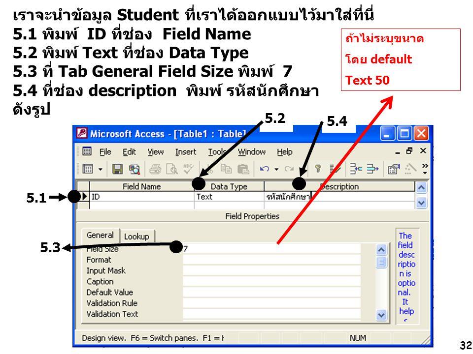 32 เราจะนำข้อมูล Student ที่เราได้ออกแบบไว้มาใส่ที่นี่ 5.1 พิมพ์ ID ที่ช่อง Field Name 5.2 พิมพ์ Text ที่ช่อง Data Type 5.3 ที่ Tab General Field Size