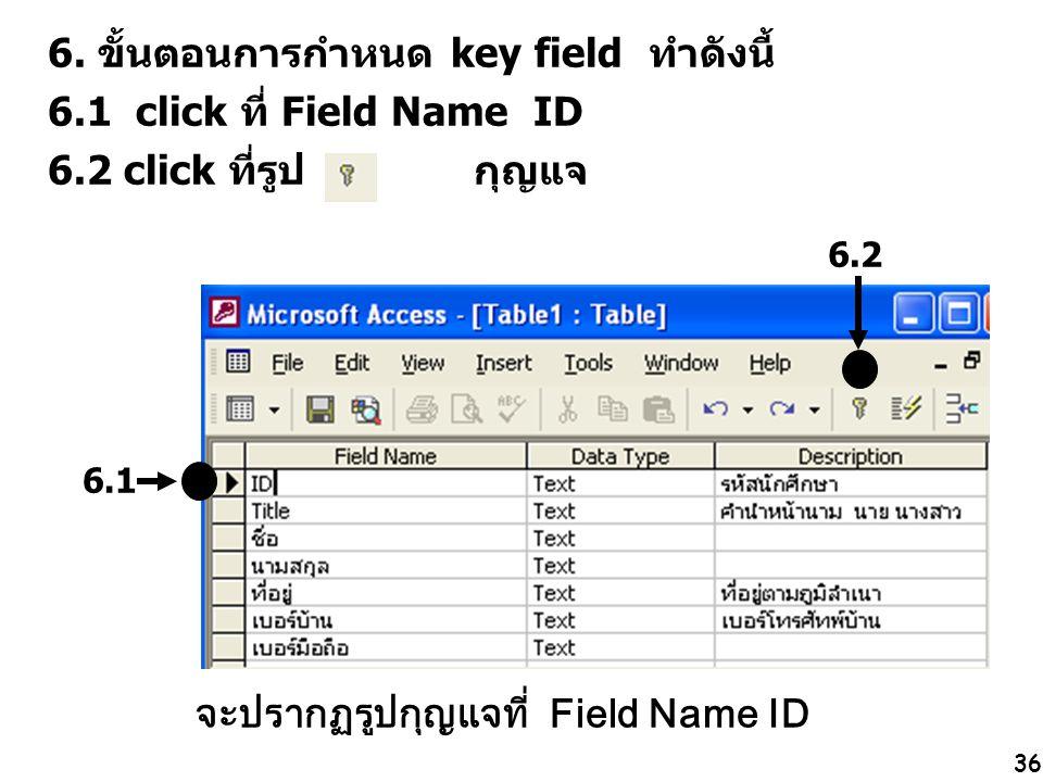 36 6.2 6. ขั้นตอนการกำหนด key field ทำดังนี้ 6.1 click ที่ Field Name ID 6.2 click ที่รูป กุญแจ 6.1 จะปรากฏรูปกุญแจที่ Field Name ID