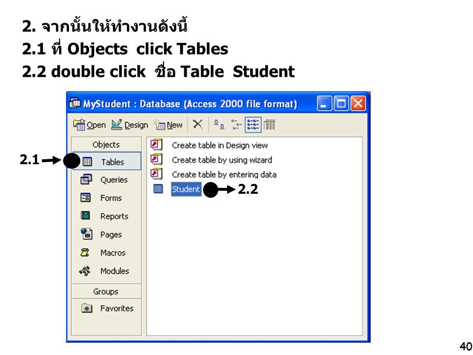 40 2. จากนั้นให้ทำงานดังนี้ 2.1 ที่ Objects click Tables 2.2 double click ชื่อ Table Student 2.1 2.2