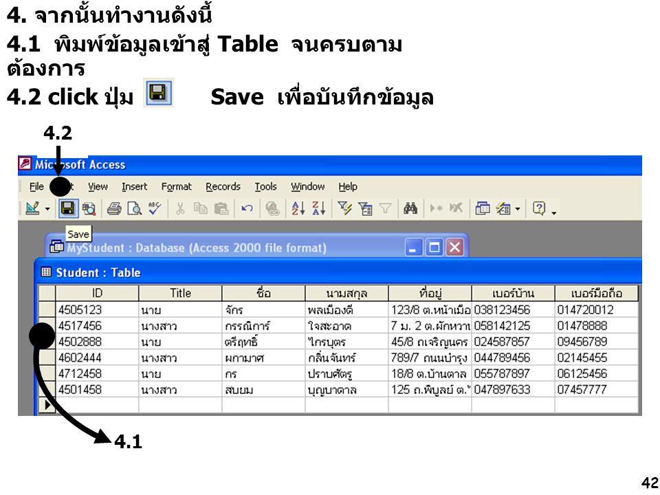 42 4. จากนั้นทำงานดังนี้ 4.1 พิมพ์ข้อมูลเข้าสู่ Table จนครบตาม ต้องการ 4.2 click ปุ่ม Save เพื่อบันทึกข้อมูล 4.1 4.2