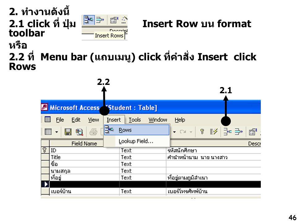 46 2. ทำงานดังนี้ 2.1 click ที่ ปุ่ม Insert Row บน format toolbar หรือ 2.2 ที่ Menu bar (แถบเมนู) click ที่คำสั่ง Insert click Rows 2.1 2.2