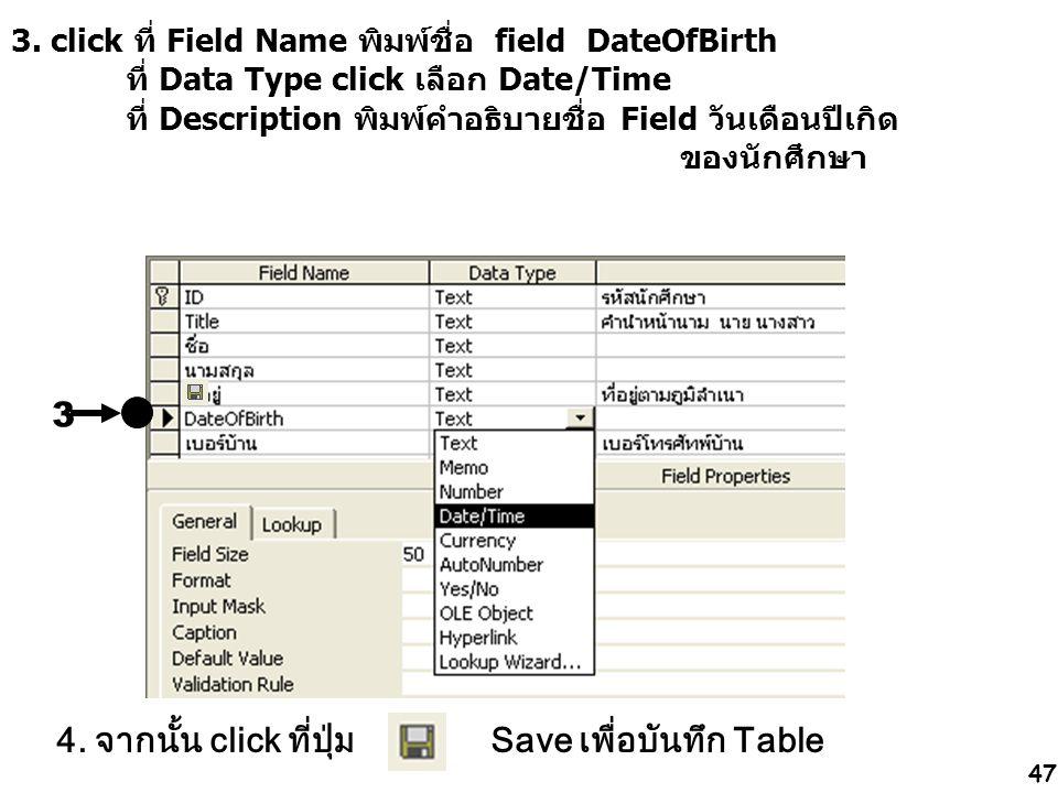 47 3. click ที่ Field Name พิมพ์ชื่อ field DateOfBirth ที่ Data Type click เลือก Date/Time ที่ Description พิมพ์คำอธิบายชื่อ Field วันเดือนปีเกิด ของน