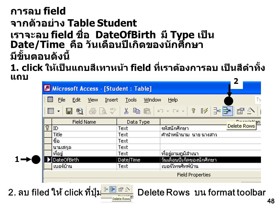 48 การลบ field จากตัวอย่าง Table Student เราจะลบ field ชื่อ DateOfBirth มี Type เป็น Date/Time คือ วันเดือนปีเกิดของนักศึกษา มีขั้นตอนดังนี้ 1. click