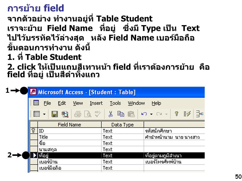 50 การย้าย field จากตัวอย่าง ทำงานอยู่ที่ Table Student เราจะย้าย Field Name ที่อยู่ ซึ่งมี Type เป็น Text ไปไว้บรรทัดไว้ล่างสุด หลัง Field Name เบอร์