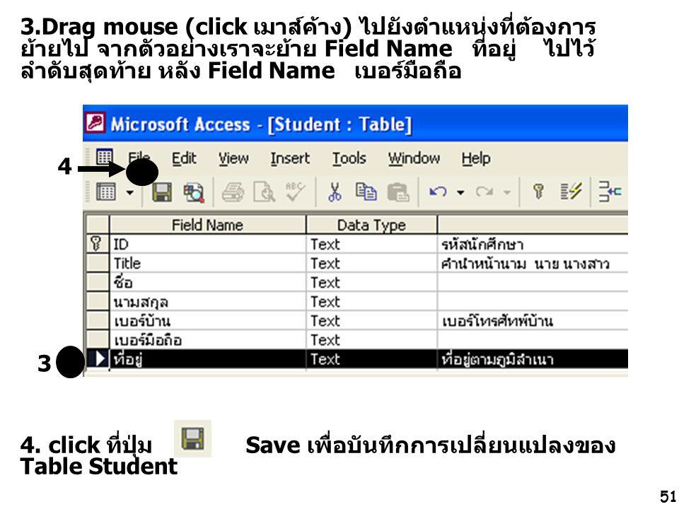 51 3.Drag mouse (click เมาส์ค้าง) ไปยังตำแหน่งที่ต้องการ ย้ายไป จากตัวอย่างเราจะย้าย Field Name ที่อยู่ ไปไว้ ลำดับสุดท้าย หลัง Field Name เบอร์มือถือ