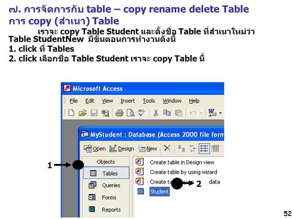 52 ๗. การจัดการกับ table – copy rename delete Table การ copy (สำเนา) Table เราจะ copy Table Student และตั้งชื่อ Table ที่สำเนาใหม่ว่า Table StudentNew