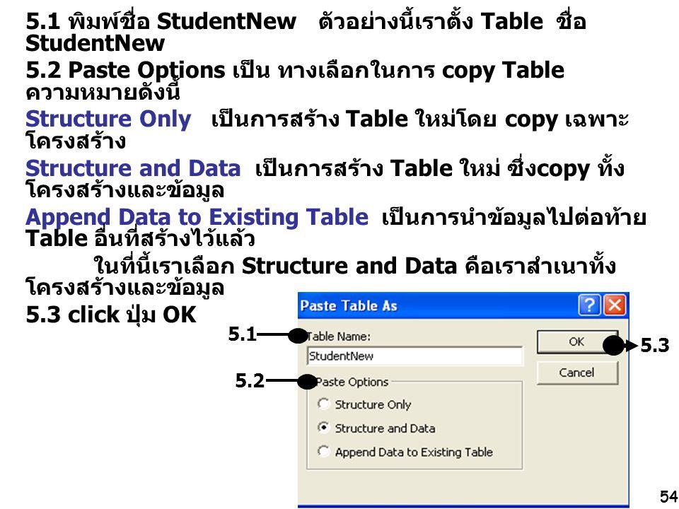 54 5.1 พิมพ์ชื่อ StudentNew ตัวอย่างนี้เราตั้ง Table ชื่อ StudentNew 5.2 Paste Options เป็น ทางเลือกในการ copy Table ความหมายดังนี้ Structure Only เป็
