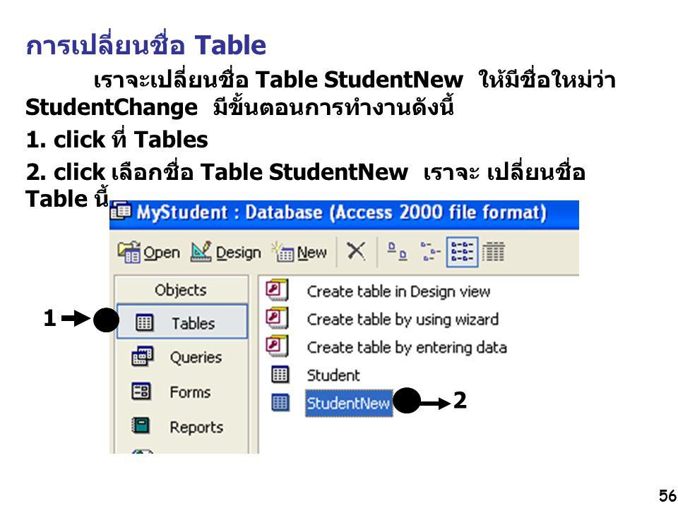 56 การเปลี่ยนชื่อ Table เราจะเปลี่ยนชื่อ Table StudentNew ให้มีชื่อใหม่ว่า StudentChange มีขั้นตอนการทำงานดังนี้ 1. click ที่ Tables 2. click เลือกชื่