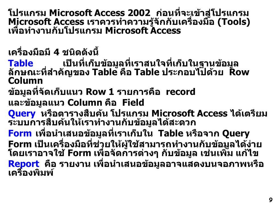 9 โปรแกรม Microsoft Access 2002 ก่อนที่จะเข้าสู่โปรแกรม Microsoft Access เราควรทำความรู้จักกับเครื่องมือ (Tools) เพื่อทำงานกับโปรแกรม Microsoft Access