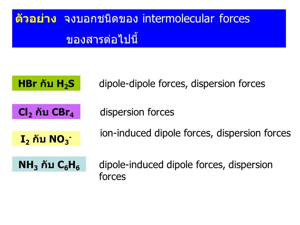 ตัวอย่าง จงบอกชนิดของ intermolecular forces ของสารต่อไปนี้ HBr กับ H 2 S Cl 2 กับ CBr 4 I 2 กับ NO 3 - NH 3 กับ C 6 H 6 dipole-dipole forces, dispersi