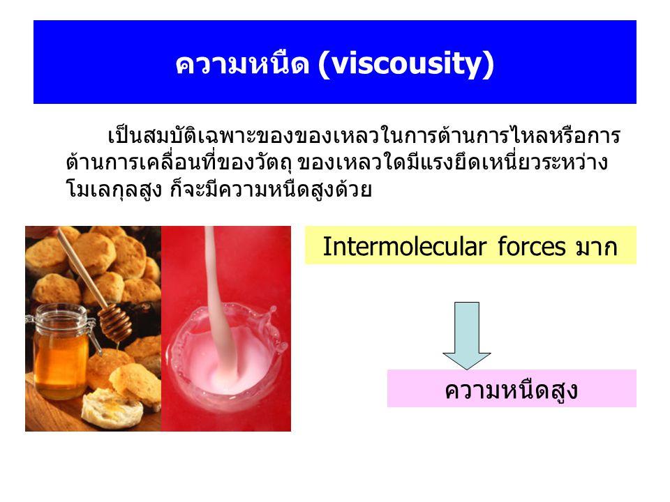 ความหนืด (viscousity) เป็นสมบัติเฉพาะของของเหลวในการต้านการไหลหรือการ ต้านการเคลื่อนที่ของวัตถุ ของเหลวใดมีแรงยึดเหนี่ยวระหว่าง โมเลกุลสูง ก็จะมีความห