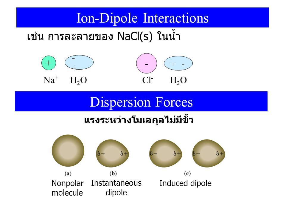 Ion-Dipole Interactions เช่น การละลายของ NaCl(s) ในน้ำ + -+-+ Na + H 2 O - + - Cl - H 2 O Dispersion Forces แรงระหว่างโมเลกุลไม่มีขั้ว Nonpolar molecu