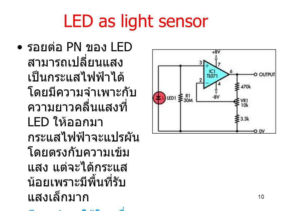 LED as light sensor รอยต่อ PN ของ LED สามารถเปลี่ยนแสง เป็นกระแสไฟฟ้าได้ โดยมีความจำเพาะกับ ความยาวคลื่นแสงที่ LED ให้ออกมา กระแสไฟฟ้าจะแปรผัน โดยตรงกับความเข้ม แสง แต่จะได้กระแส น้อยเพราะมีพื้นที่รับ แสงเล็กมาก มีการนำมาใช้ในเครื่อง คัลเลอริมิเตอร์อย่าง ง่าย 10