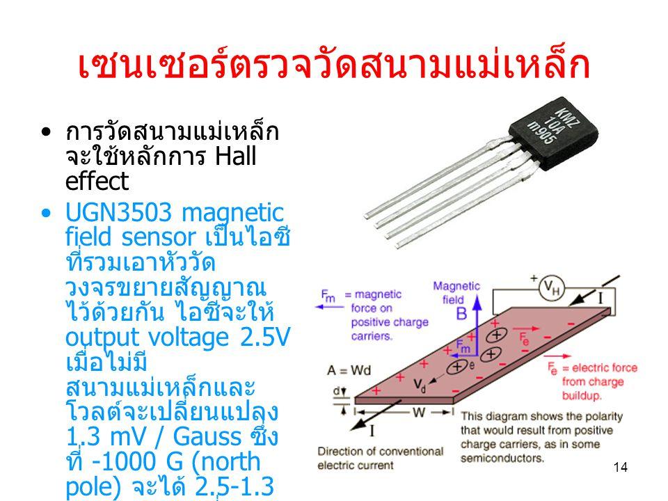 เซนเซอร์ตรวจวัดสนามแม่เหล็ก การวัดสนามแม่เหล็ก จะใช้หลักการ Hall effect UGN3503 magnetic field sensor เป็นไอซี ที่รวมเอาหัววัด วงจรขยายสัญญาณ ไว้ด้วยกัน ไอซีจะให้ output voltage 2.5V เมื่อไม่มี สนามแม่เหล็กและ โวลต์จะเปลี่ยนแปลง 1.3 mV / Gauss ซึ่ง ที่ -1000 G (north pole) จะได้ 2.5-1.3 = 1.2 V และที่ - 1000 G (south pole) จะได้ output 2.5+1.3 = 3.8 V โดยมี linearity ดีกว่า 0.1% 14
