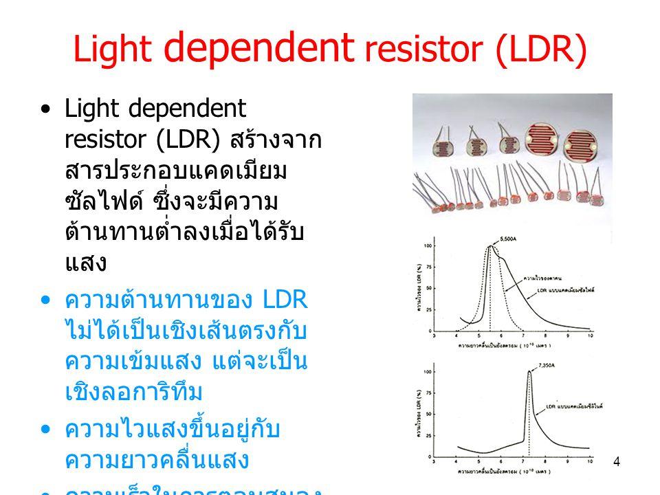 Light dependent resistor (LDR) Light dependent resistor (LDR) สร้างจาก สารประกอบแคดเมียม ซัลไฟด์ ซึ่งจะมีความ ต้านทานต่ำลงเมื่อได้รับ แสง ความต้านทานของ LDR ไม่ได้เป็นเชิงเส้นตรงกับ ความเข้มแสง แต่จะเป็น เชิงลอการิทึม ความไวแสงขึ้นอยู่กับ ความยาวคลื่นแสง ความเร็วในการตอบสนอง ต่อการเปลี่ยนความเข้ม แสงจะช้ากว่า photo diode / photo transistor 4